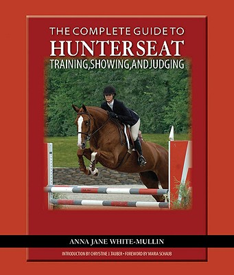 The Complete Guide to Hunter Seat Training, Showing, and Judging By White-Mullin, Anna Jane/ Tauber, Chrystine (INT)/ Schaub, Maria (FRW)/ Johnson, Bill (PHT)